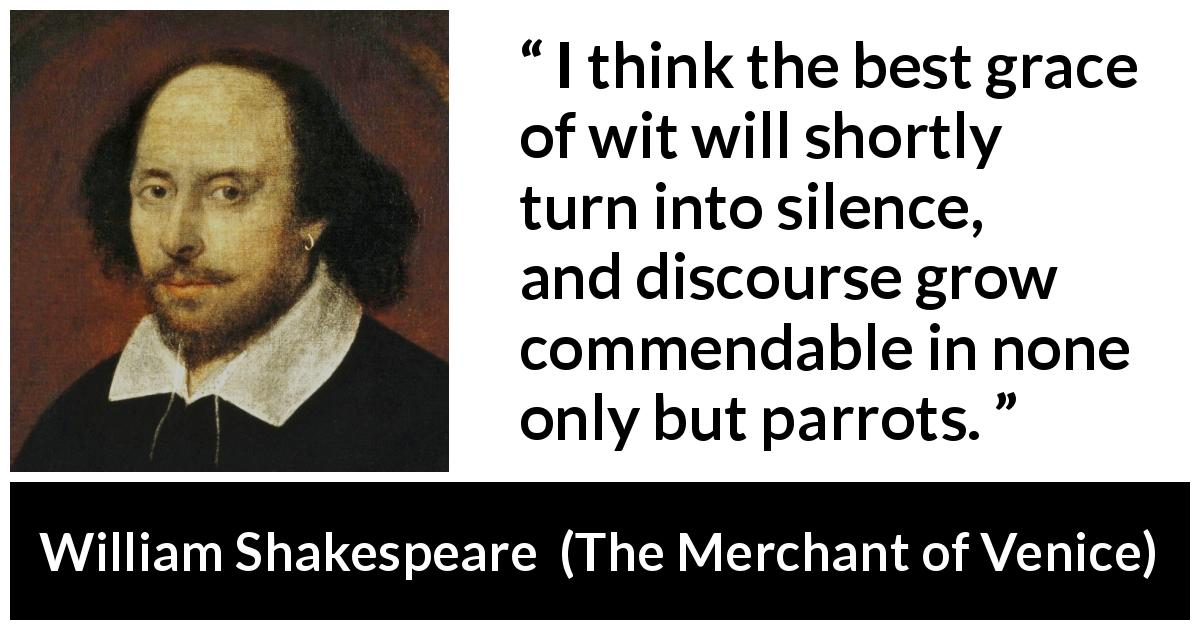 "William Shakespeare about words (""The Merchant of Venice"", 1600) - I think the best grace of wit will shortly turn into silence, and discourse grow commendable in none only but parrots."
