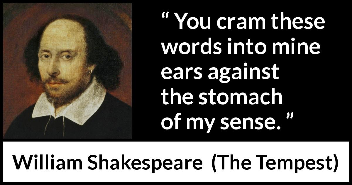 William Shakespeare quote about words from The Tempest (1623) - You cram these words into mine ears against the stomach of my sense.