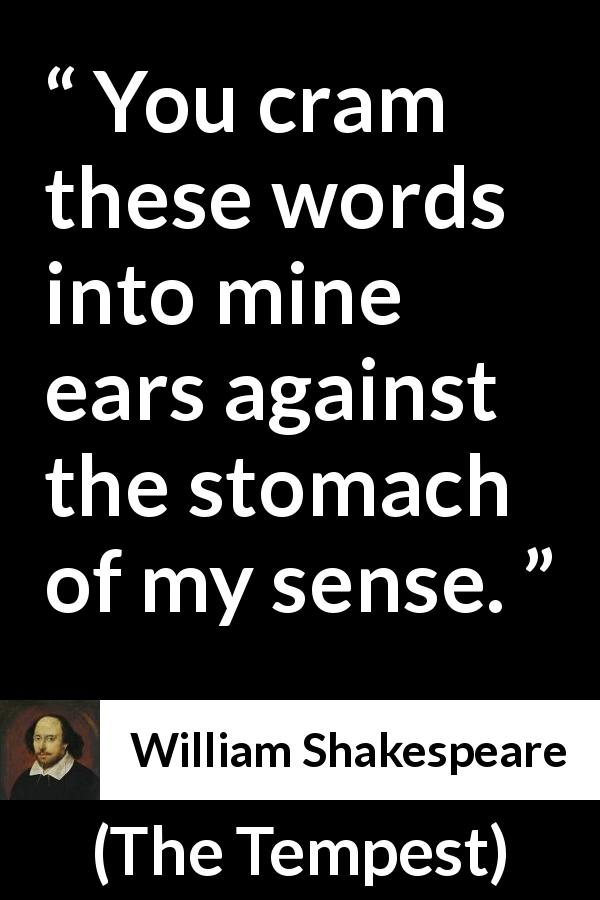 William Shakespeare - The Tempest - You cram these words into mine ears against the stomach of my sense.