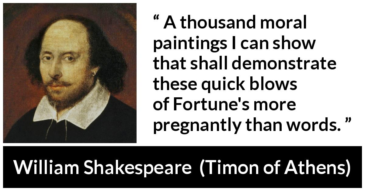 William Shakespeare quote about words from Timon of Athens (1623) - A thousand moral paintings I can show that shall demonstrate these quick blows of Fortune's more pregnantly than words.