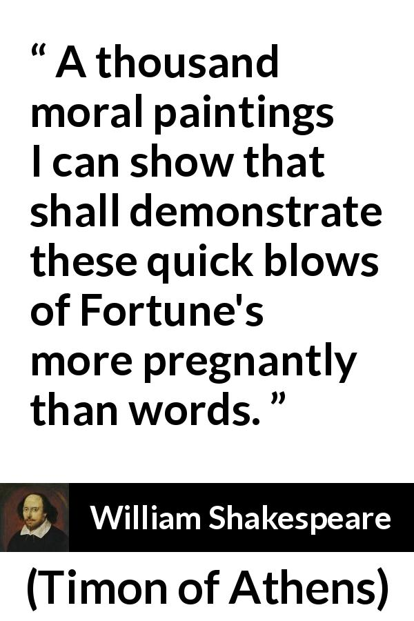 "William Shakespeare about words (""Timon of Athens"", 1623) - A thousand moral paintings I can show that shall demonstrate these quick blows of Fortune's more pregnantly than words."