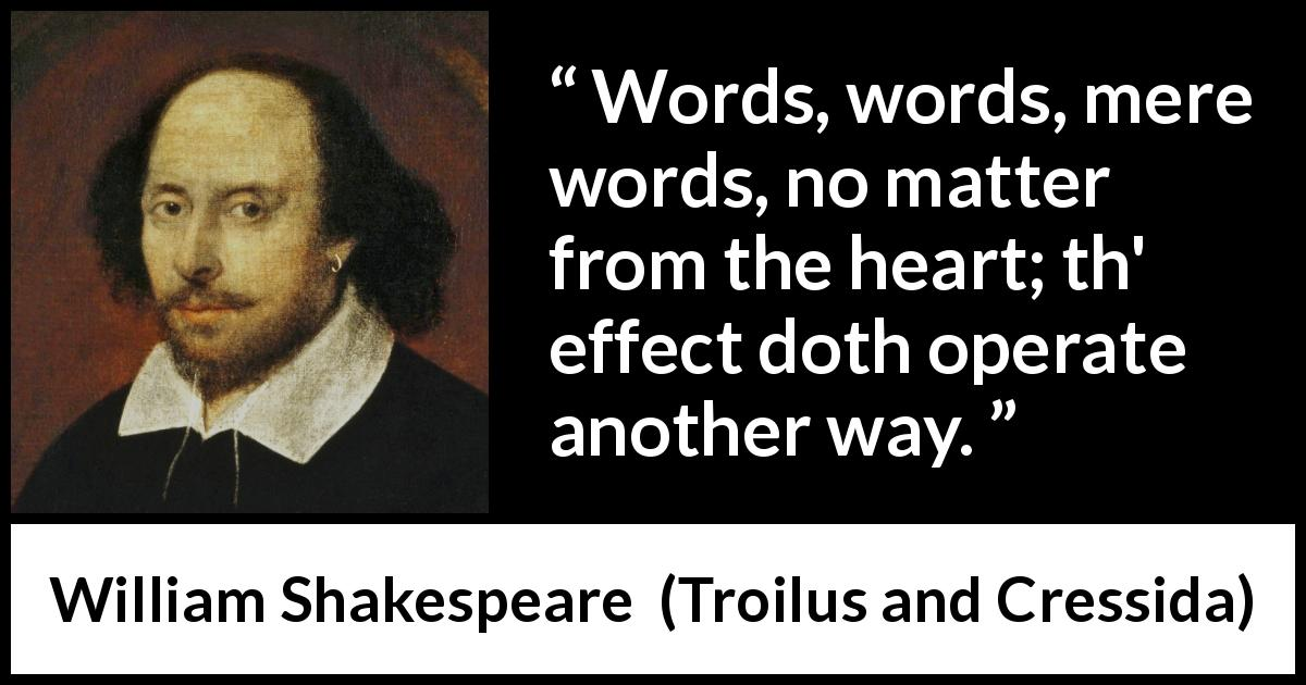 William Shakespeare - Troilus and Cressida - Words, words, mere words, no matter from the heart; th' effect doth operate another way.