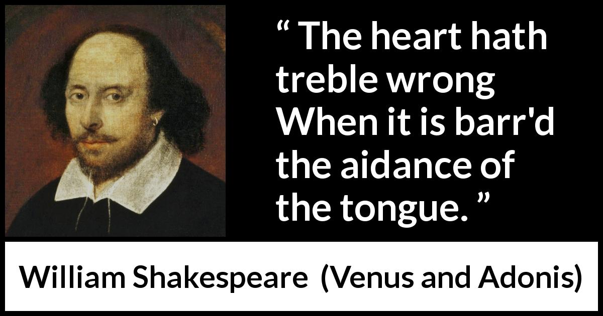 William Shakespeare - Venus and Adonis - The heart hath treble wrong When it is barr'd the aidance of the tongue.