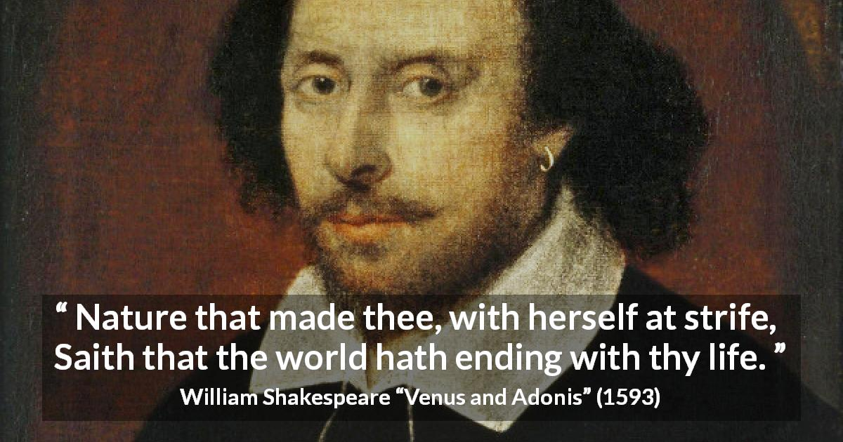 "William Shakespeare about world (""Venus and Adonis"", 1593) - Nature that made thee, with herself at strife, Saith that the world hath ending with thy life."