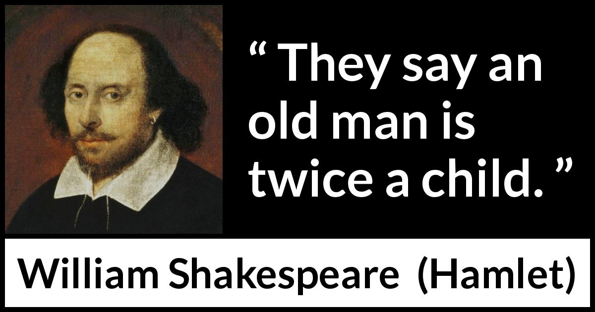 William Shakespeare - Hamlet - They say an old man is twice a child.