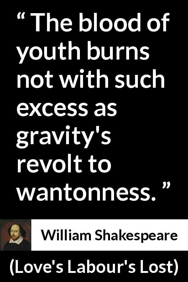 William Shakespeare - Love's Labour's Lost - The blood of youth burns not with such excess as gravity's revolt to wantonness.