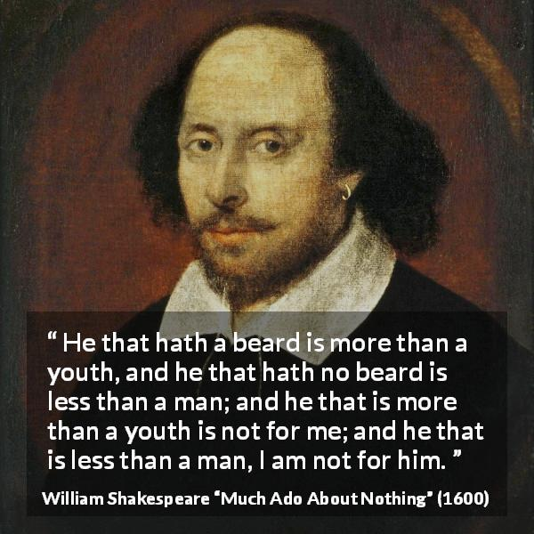 William Shakespeare quote about youth from Much Ado About Nothing (1600) - He that hath a beard is more than a youth, and he that hath no beard is less than a man; and he that is more than a youth is not for me; and he that is less than a man, I am not for him.