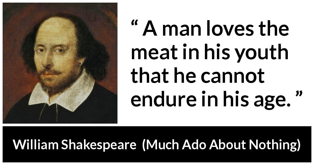 "William Shakespeare about youth (""Much Ado About Nothing"", 1600) - A man loves the meat in his youth that he cannot endure in his age."