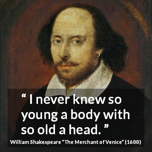 "William Shakespeare about youth (""The Merchant of Venice"", 1600) - I never knew so young a body with so old a head."