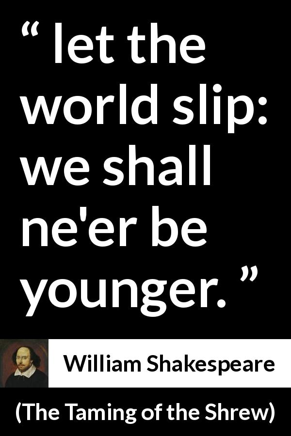 "William Shakespeare about youth (""The Taming of the Shrew"", 1623) - let the world slip: we shall ne'er be younger."