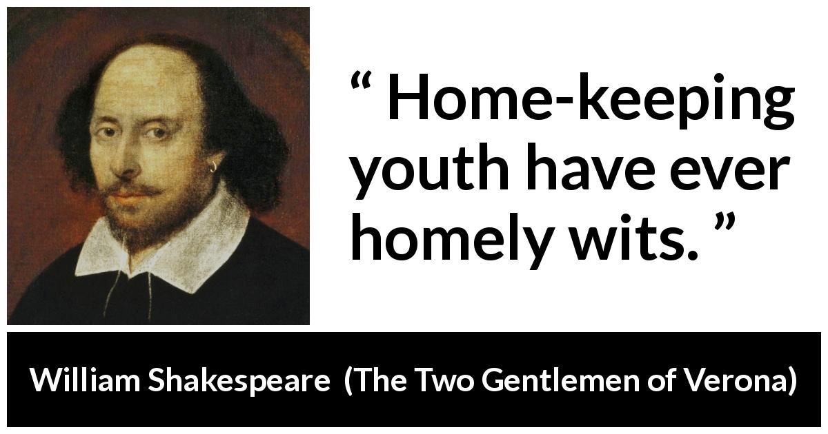 William Shakespeare quote about experience from The Two Gentlemen of Verona (1623) - Home-keeping youth have ever homely wits.