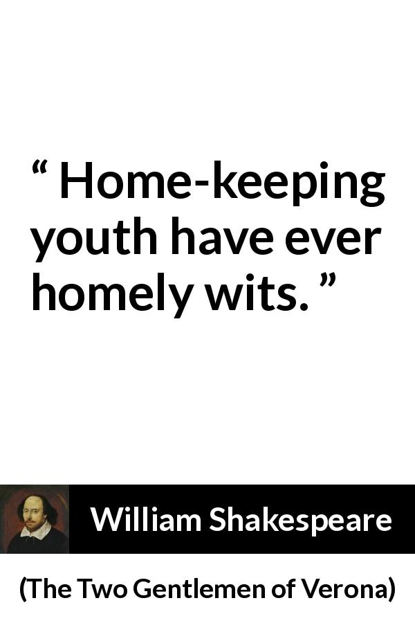 "William Shakespeare about experience (""The Two Gentlemen of Verona"", 1623) - Home-keeping youth have ever homely wits."