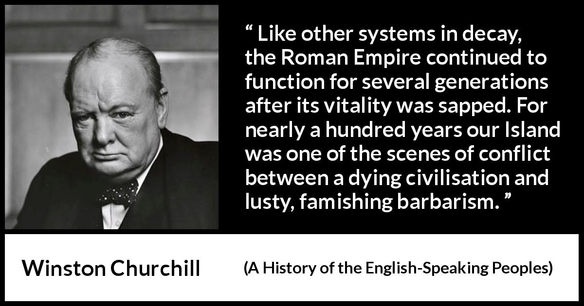 Winston Churchill quote about Roman Empire from A History of the English-Speaking Peoples (1956) - Like other systems in decay, the Roman Empire continued to function for several generations after its vitality was sapped. For nearly a hundred years our Island was one of the scenes of conflict between a dying civilisation and lusty, famishing bar- barism.