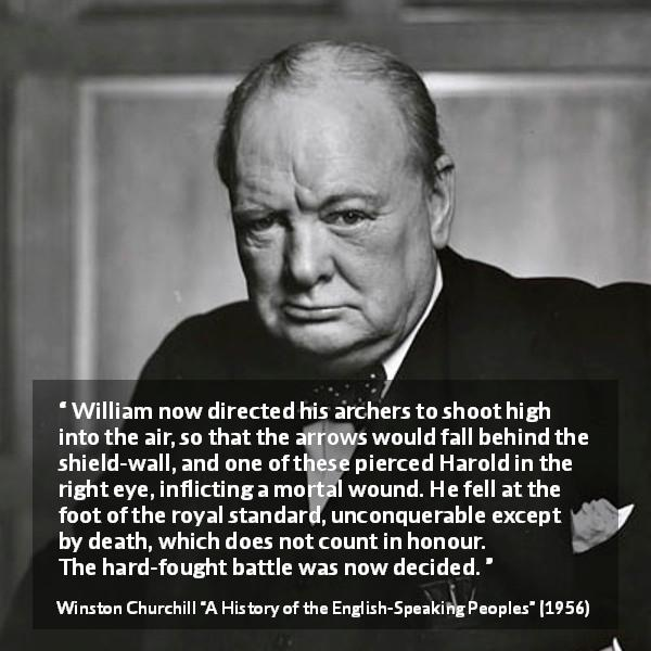 Winston Churchill quote about battle from A History of the English-Speaking Peoples (1956) - William now directed his archers to shoot high into the air, so that the arrows would fall behind the shield-wall, and one of these pierced Harold in the right eye, inflicting a mortal wound. He fell at the foot of the royal standard, unconquerable except by death, which does not count in honour. The hard-fought battle was now decided.