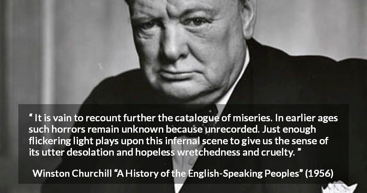 "Winston Churchill about cruelty (""A History of the English-Speaking Peoples"", 1956) - It is vain to recount further the catalogue of miseries. In earlier ages such horrors remain unknown because unrecorded. Just enough flickering light plays upon this infernal scene to give us the sense of its utter desolation and hopeless wretchedness and cruelty."
