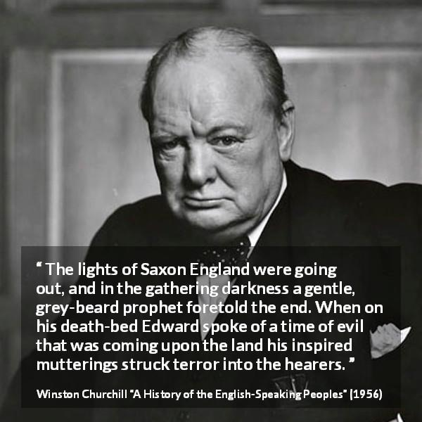 Winston Churchill quote about darkness from A History of the English-Speaking Peoples (1956) - The lights of Saxon England were going out, and in the gathering darkness a gentle, grey-beard prophet foretold the end. When on his death-bed Edward spoke of a time of evil that was coming upon the land his inspired mutterings struck terror into the hearers.