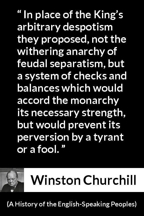"Winston Churchill about democracy (""A History of the English-Speaking Peoples"", 1956) - In place of the King's arbitrary despotism they proposed, not the withering anarchy of feudal separatism, but a system of checks and balances which would accord the monarchy its necessary strength, but would prevent its perversion by a tyrant or a fool."