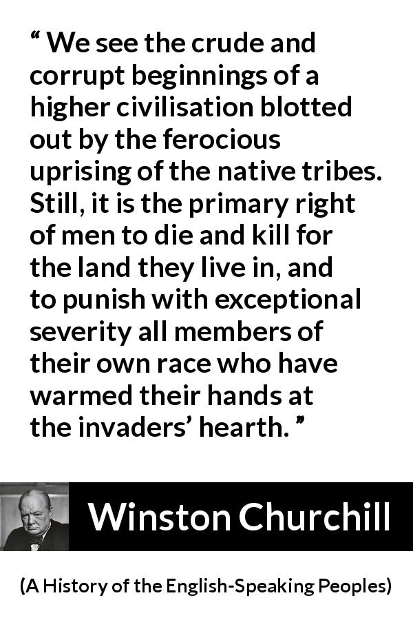 "Winston Churchill about killing (""A History of the English-Speaking Peoples"", 1956) - We see the crude and corrupt beginnings of a higher civilisation blotted out by the ferocious uprising of the native tribes. Still, it is the primary right of men to die and kill for the land they live in, and to punish with exceptional severity all members of their own race who have warmed their hands at the invaders' hearth."