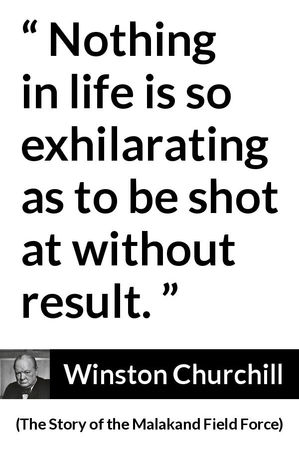 Winston Churchill quote about life from The Story of the Malakand Field Force (1898) - Nothing in life is so exhilarating as to be shot at without result.