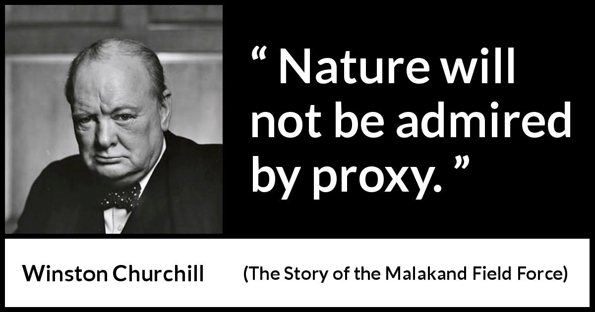 Winston Churchill quote about nature from The Story of the Malakand Field Force (1898) - Nature will not be admired by proxy.