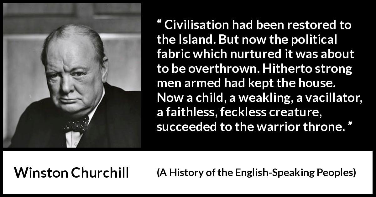 Winston Churchill - A History of the English-Speaking Peoples - Civilisation had been restored to the Island. But now the political fabric which nurtured it was about to be overthrown. Hitherto strong men armed had kept the house. Now a child, a weakling, a vacillator, a faithless, feckless creature, succeeded to the warrior throne.
