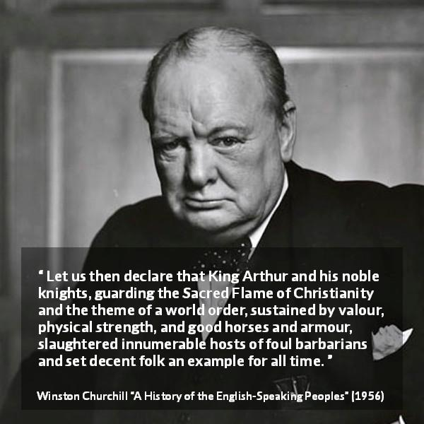 Winston Churchill quote about strength from A History of the English-Speaking Peoples (1956) - Let us then declare that King Arthur and his noble knights, guarding the Sacred Flame of Christianity and the theme of a world order, sustained by valour, physical strength, and good horses and armour, slaughtered innumerable hosts of foul barbarians and set decent folk an example for all time.
