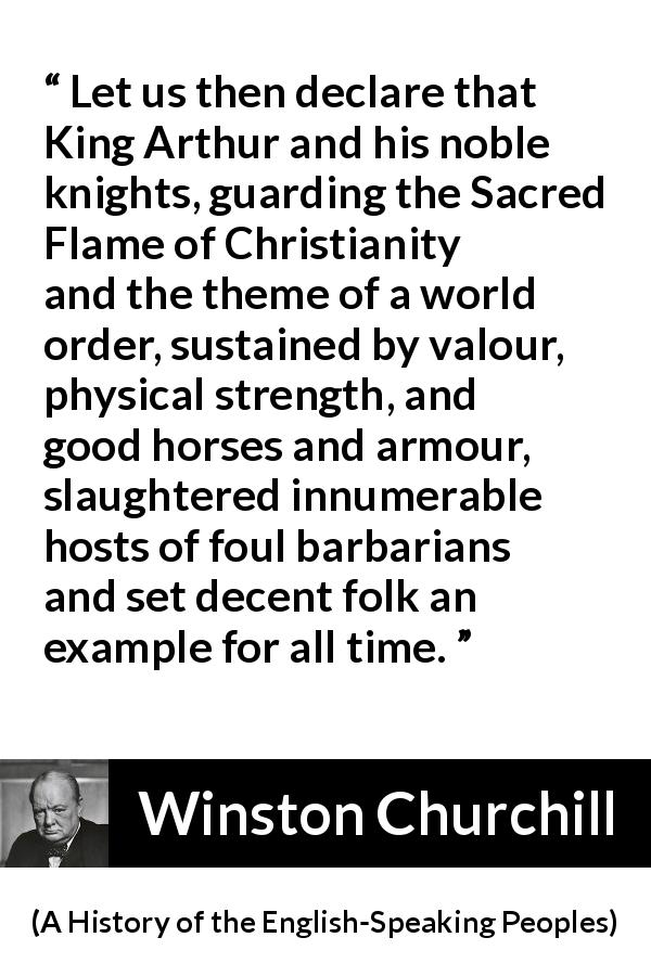 "Winston Churchill about strength (""A History of the English-Speaking Peoples"", 1956) - Let us then declare that King Arthur and his noble knights, guarding the Sacred Flame of Christianity and the theme of a world order, sustained by valour, physical strength, and good horses and armour, slaughtered innumerable hosts of foul barbarians and set decent folk an example for all time."