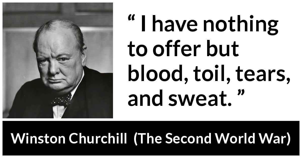 "Winston Churchill about tears (""The Second World War"", 1953) - I have nothing to offer but blood, toil, tears, and sweat."