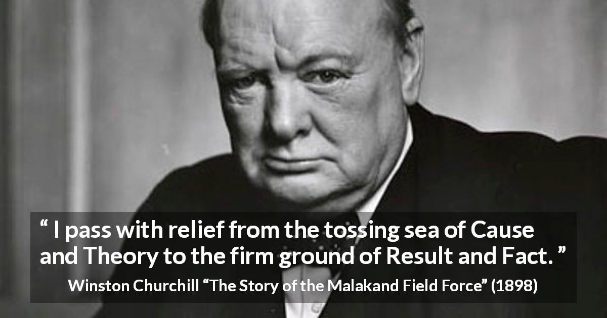 "Winston Churchill about theory (""The Story of the Malakand Field Force"", 1898) - I pass with relief from the tossing sea of Cause and Theory to the firm ground of Result and Fact."