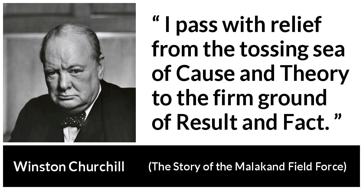 Winston Churchill quote about theory from The Story of the Malakand Field Force (1898) - I pass with relief from the tossing sea of Cause and Theory to the firm ground of Result and Fact.