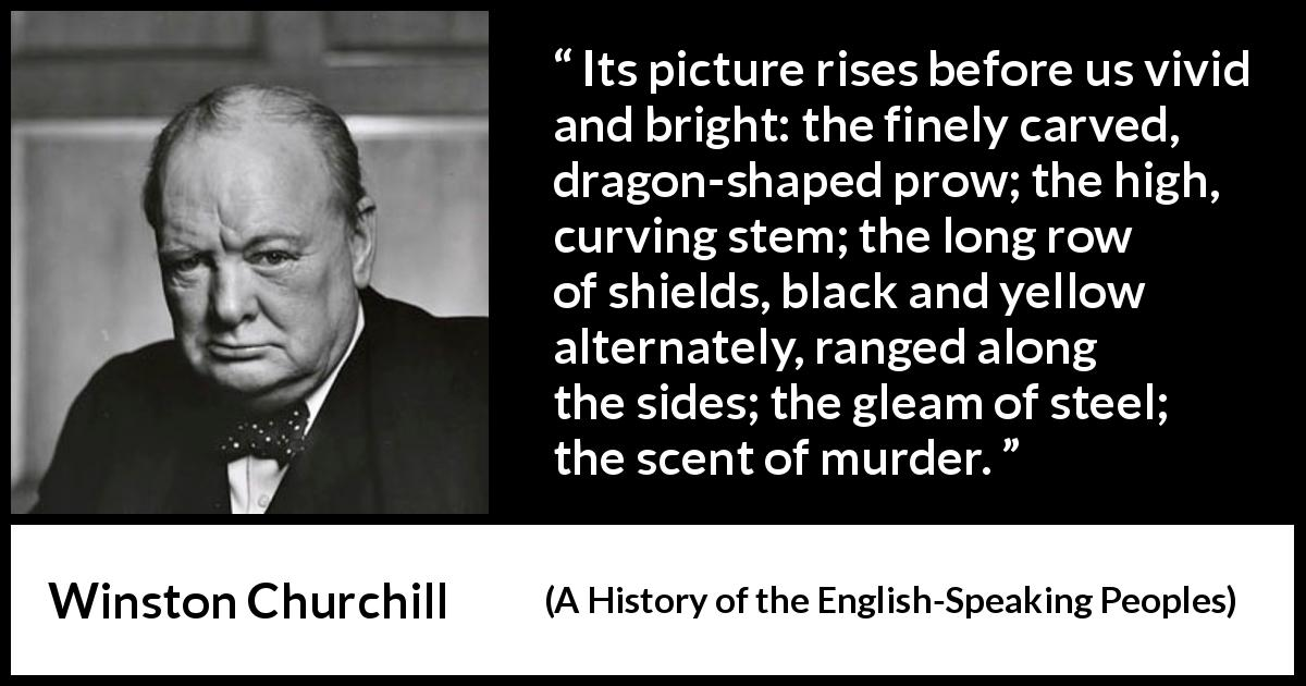 Winston Churchill - A History of the English-Speaking Peoples - Its picture rises before us vivid and bright: the finely carved, dragon-shaped prow; the high, curving stem; the long row of shields, black and yellow alternately, ranged along the sides; the gleam of steel; the scent of murder.
