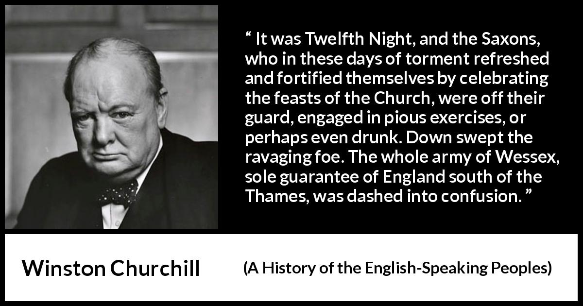Winston Churchill quote about war from A History of the English-Speaking Peoples (1956) - It was Twelfth Night, and the Saxons, who in these days of torment refreshed and fortified themselves by celebrating the feasts of the Church, were off their guard, engaged in pious exercises, or perhaps even drunk. Down swept the ravaging foe. The whole army of Wessex, sole guarantee of England south of the Thames, was dashed into confusion.