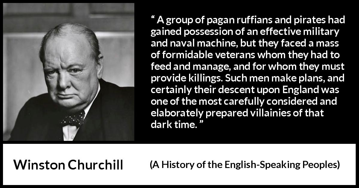 "Winston Churchill about war (""A History of the English-Speaking Peoples"", 1956) - A group of pagan ruffians and pirates had gained possession of an effective military and naval machine, but they faced a mass of formidable veterans whom they had to feed and manage, and for whom they must provide killings. Such men make plans, and certainly their descent upon England was one of the most carefully considered and elaborately prepared villainies of that dark time."