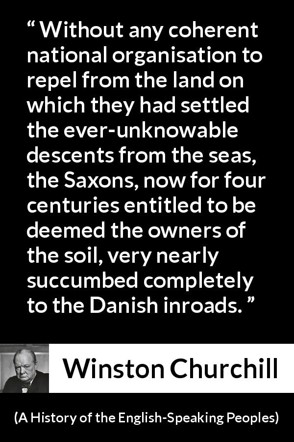 Winston Churchill quote about war from A History of the English-Speaking Peoples (1956) - Without any coherent national organisation to repel from the land on which they had settled the ever-unknowable descents from the seas, the Saxons, now for four centuries entitled to be deemed the owners of the soil, very nearly succumbed completely to the Danish inroads.