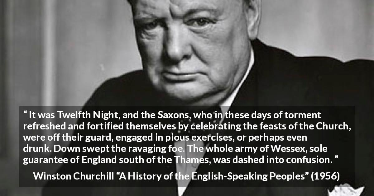 "Winston Churchill about war (""A History of the English-Speaking Peoples"", 1956) - It was Twelfth Night, and the Saxons, who in these days of torment refreshed and fortified themselves by celebrating the feasts of the Church, were off their guard, engaged in pious exercises, or perhaps even drunk. Down swept the ravaging foe. The whole army of Wessex, sole guarantee of England south of the Thames, was dashed into confusion."
