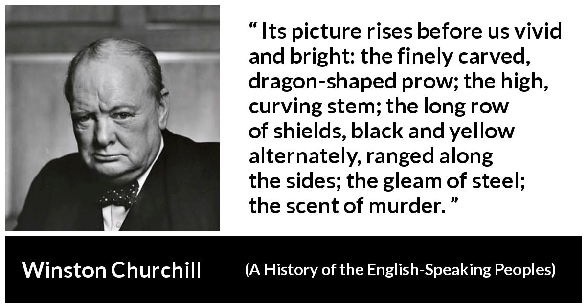 "Winston Churchill about war (""A History of the English-Speaking Peoples"", 1956) - Its picture rises before us vivid and bright: the finely carved, dragon-shaped prow; the high, curving stem; the long row of shields, black and yellow alternately, ranged along the sides; the gleam of steel; the scent of murder."