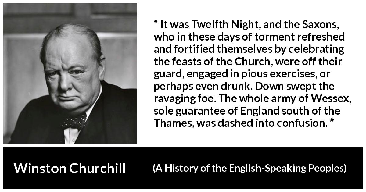 Winston Churchill - A History of the English-Speaking Peoples - It was Twelfth Night, and the Saxons, who in these days of torment refreshed and fortified themselves by celebrating the feasts of the Church, were off their guard, engaged in pious exercises, or perhaps even drunk. Down swept the ravaging foe. The whole army of Wessex, sole guarantee of England south of the Thames, was dashed into confusion.
