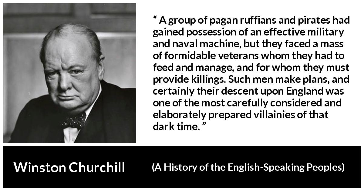 Winston Churchill - A History of the English-Speaking Peoples - A group of pagan ruffians and pirates had gained possession of an effective military and naval machine, but they faced a mass of formidable veterans whom they had to feed and manage, and for whom they must provide killings. Such men make plans, and certainly their descent upon England was one of the most carefully considered and elaborately prepared villainies of that dark time.