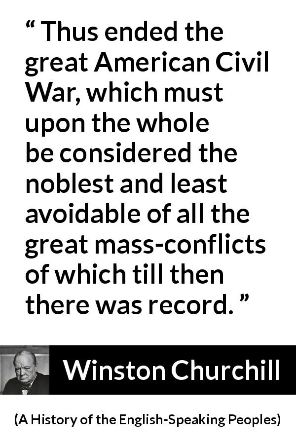 Winston Churchill quote about war from A History of the English-Speaking Peoples (1956) - Thus ended the great American Civil War, which must upon the whole be considered the noblest and least avoidable of all the great mass-conflicts of which till then there was record.