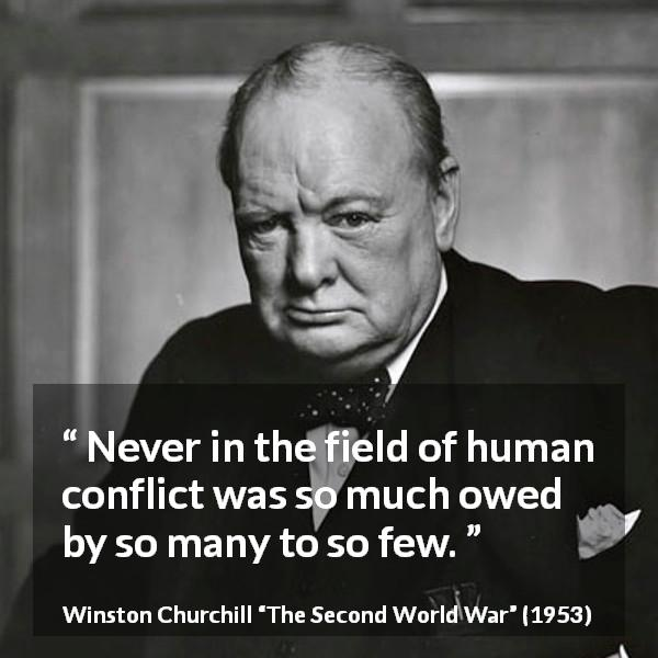 "Winston Churchill about war (""The Second World War"", 1953) - Never in the field of human conflict was so much owed by so many to so few."