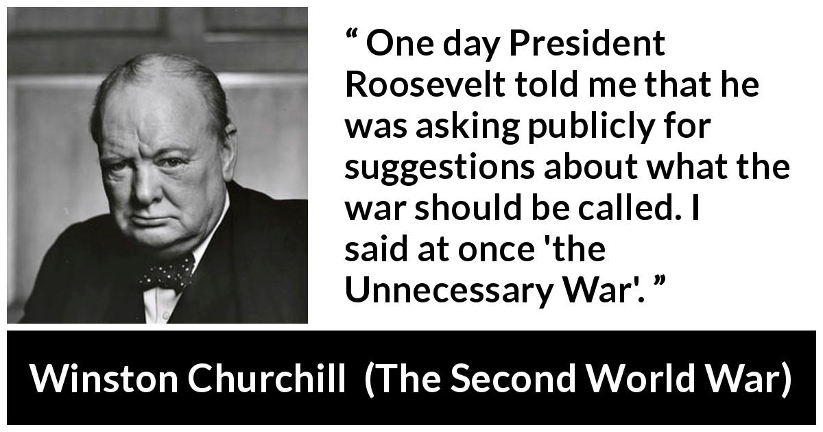 "Winston Churchill about war (""The Second World War"", 1953) - One day President Roosevelt told me that he was asking publicly for suggestions about what the war should be called. I said at once 'the Unnecessary War'."