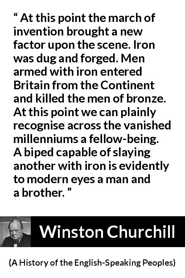 "Winston Churchill about weapons (""A History of the English-Speaking Peoples"", 1956) - At this point the march of invention brought a new factor upon the scene. Iron was dug and forged. Men armed with iron entered Britain from the Continent and killed the men of bronze. At this point we can plainly recognise across the vanished millenniums a fellow-being. A biped capable of slaying another with iron is evidently to modern eyes a man and a brother."