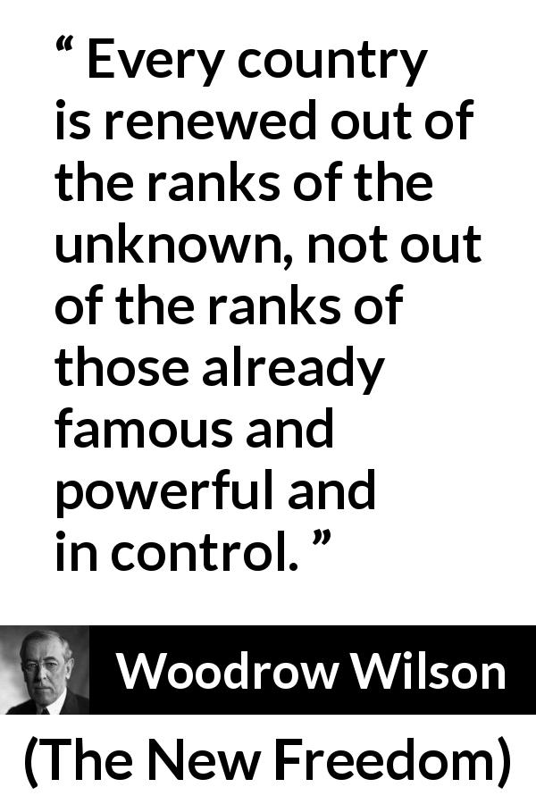 Woodrow Wilson quote about control from The New Freedom - Every country is renewed out of the ranks of the unknown, not out of the ranks of those already famous and powerful and in control.