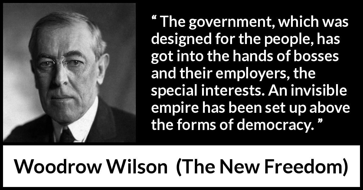 Woodrow Wilson - The New Freedom - The government, which was designed for the people, has got into the hands of bosses and their employers, the special interests. An invisible empire has been set up above the forms of democracy.