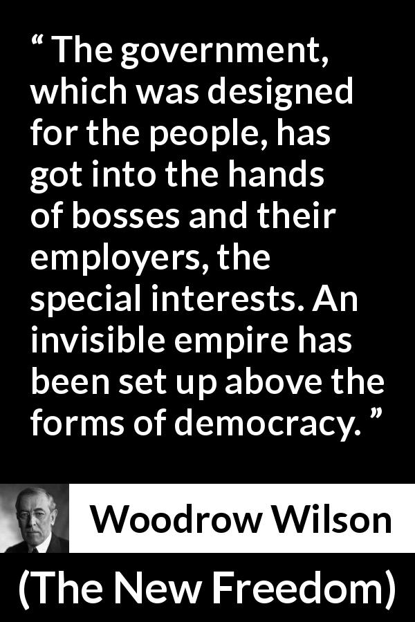 "Woodrow Wilson about democracy (""The New Freedom"", 1913) - The government, which was designed for the people, has got into the hands of bosses and their employers, the special interests. An invisible empire has been set up above the forms of democracy."