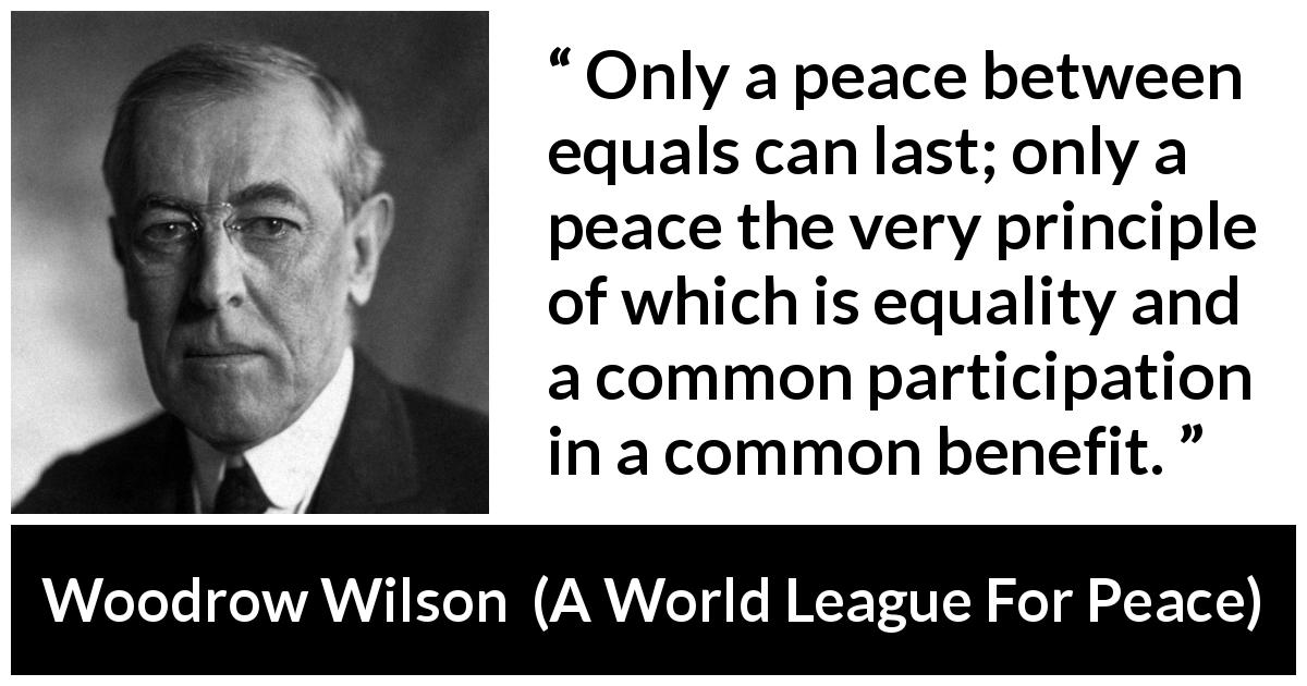 "Woodrow Wilson about equality (""A World League For Peace"", 22 January 1917) - Only a peace between equals can last; only a peace the very principle of which is equality and a common participation in a common benefit."