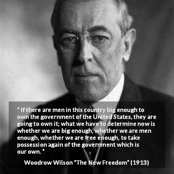 "Woodrow Wilson about freedom (""The New Freedom"", 1913) - If there are men in this country big enough to own the government of the United States, they are going to own it; what we have to determine now is whether we are big enough, whether we are men enough, whether we are free enough, to take possession again of the government which is our own."