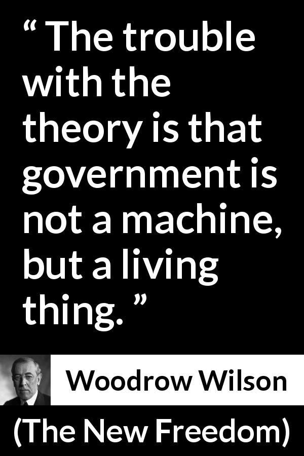 "Woodrow Wilson about government (""The New Freedom"", 1913) - The trouble with the theory is that government is not a machine, but a living thing."