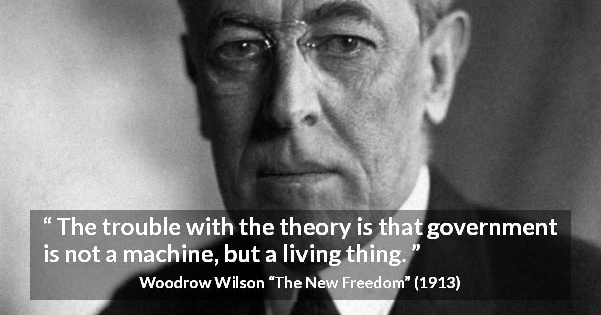 Woodrow Wilson quote about government from The New Freedom - The trouble with the theory is that government is not a machine, but a living thing.