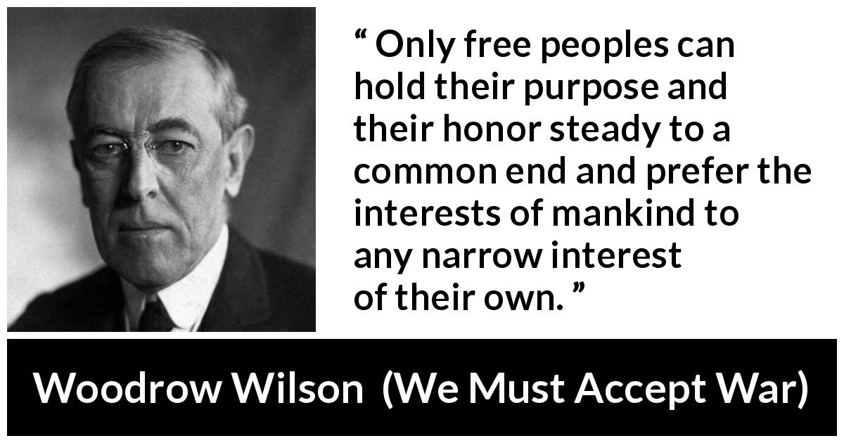 Woodrow Wilson quote about honor from We Must Accept War (2 April 1917) - Only free peoples can hold their purpose and their honor steady to a common end and prefer the interests of mankind to any narrow interest of their own.